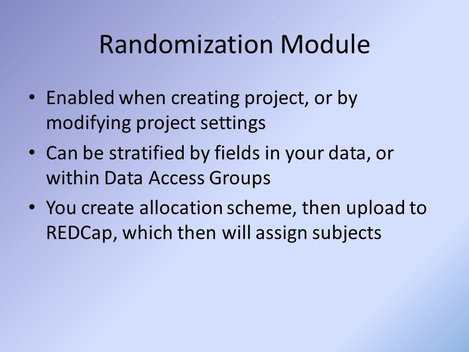 Randomization Module Enabled when creating project, or by modifying project settings Can be stratified by fields in your data, or within Data Access G
