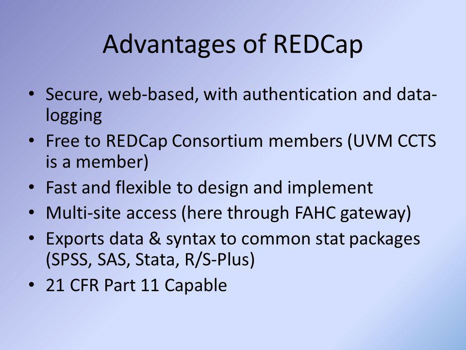 Advantages of REDCap Secure, web-based, with authentication and data- logging Free to REDCap Consortium members (UVM CCTS is a member) Fast and flexib