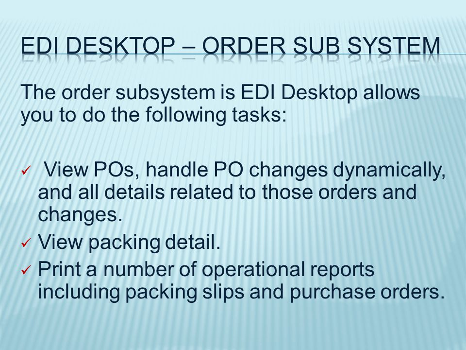 The order subsystem is EDI Desktop allows you to do the following tasks: View POs, handle PO changes dynamically, and all details related to those orders and changes.