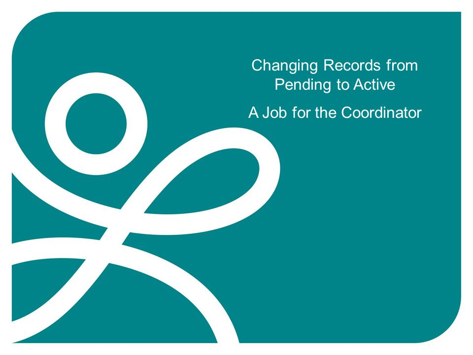 Changing Records from Pending to Active A Job for the Coordinator