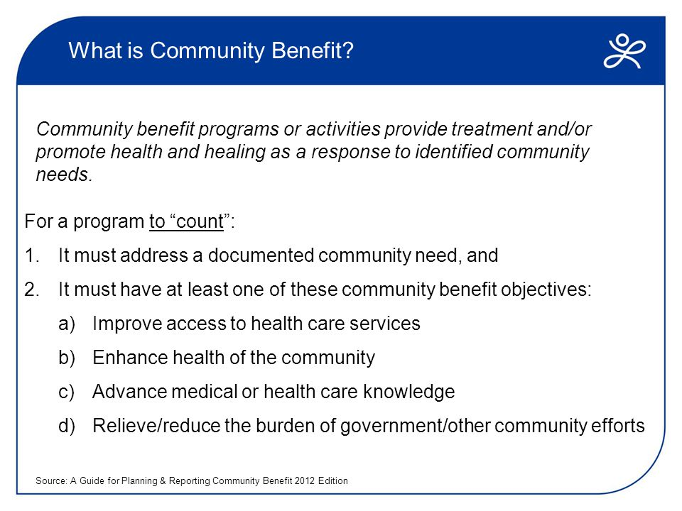 What is NOT Community Benefit A program does not count as community benefit, if:  The program is primarily for marketing purposes  A n objective prudent layperson would question whether the program truly benefits the community  The program or donation is unrelated to health or the hospital's mission  The program represents a community benefit provided by another entity or individual  The program benefits the organization more than the community  Access to the program is restricted to individuals affiliated with the hospital  The activity represents a normal cost of doing business or is associated with the current standard of care Source: A Guide for Planning & Reporting Community Benefit 2012 Edition
