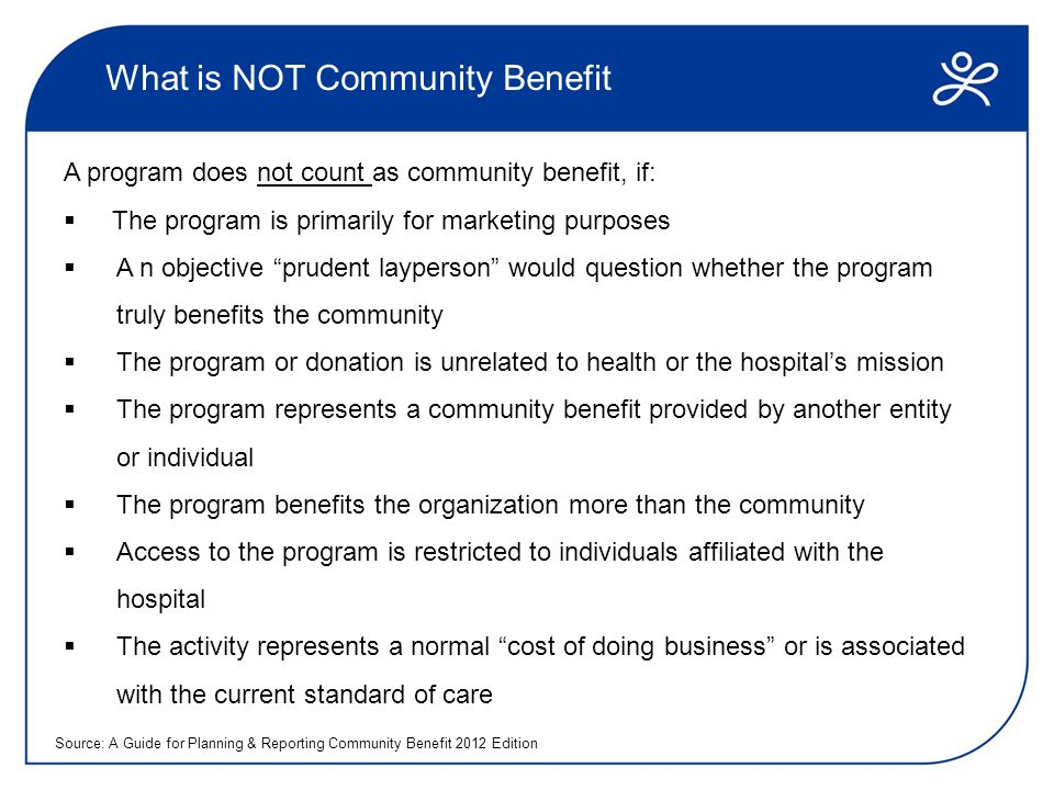 What is NOT Community Benefit A program does not count as community benefit, if:  The program is primarily for marketing purposes  A n objective prudent layperson would question whether the program truly benefits the community  The program or donation is unrelated to health or the hospital's mission  The program represents a community benefit provided by another entity or individual  The program benefits the organization more than the community  Access to the program is restricted to individuals affiliated with the hospital  The activity represents a normal cost of doing business or is associated with the current standard of care Source: A Guide for Planning & Reporting Community Benefit 2012 Edition