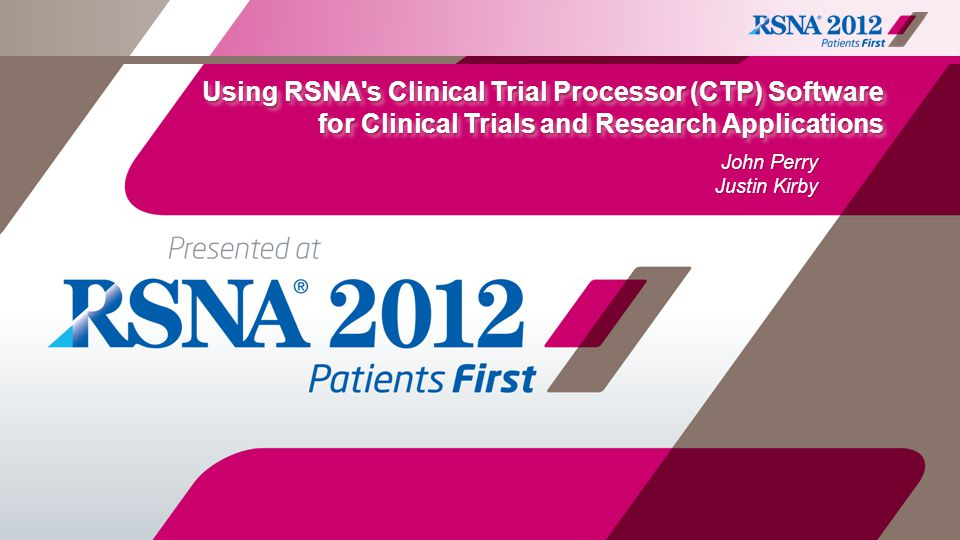 Using RSNA's Clinical Trial Processor (CTP) Software for Clinical Trials and Research Applications John Perry Justin Kirby