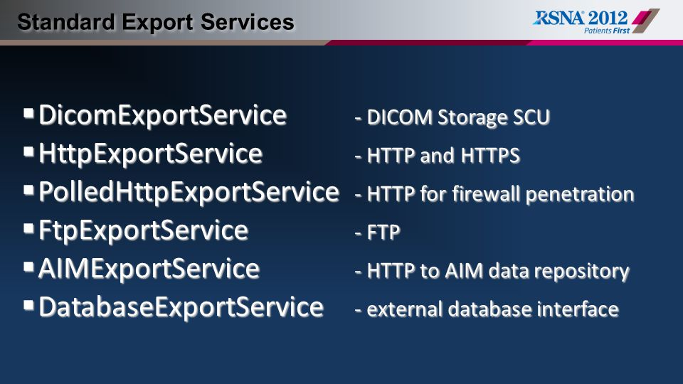 Standard Export Services  DicomExportService - DICOM Storage SCU  HttpExportService - HTTP and HTTPS  PolledHttpExportService - HTTP for firewall penetration  FtpExportService - FTP  AIMExportService - HTTP to AIM data repository  DatabaseExportService - external database interface