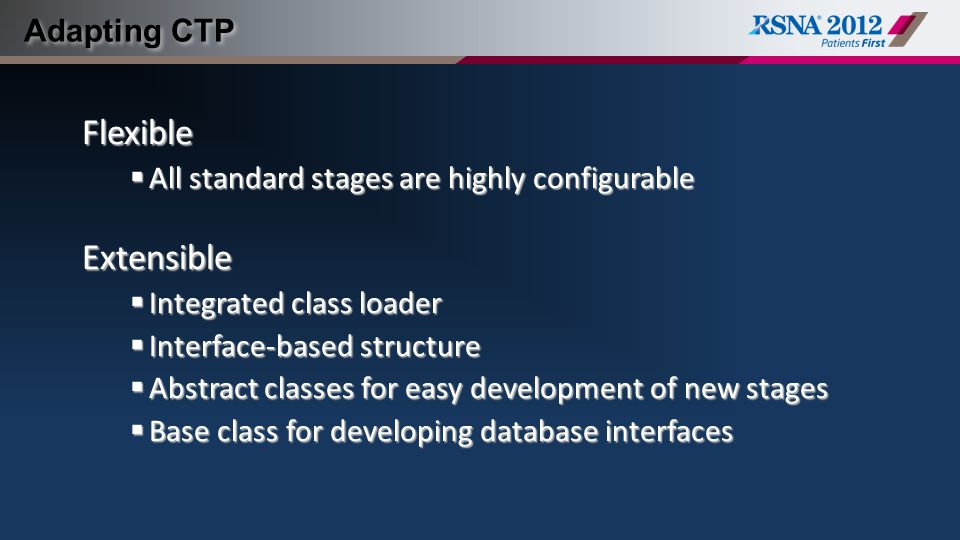 Adapting CTP Flexible  All standard stages are highly configurable Extensible  Integrated class loader  Interface-based structure  Abstract classes for easy development of new stages  Base class for developing database interfaces