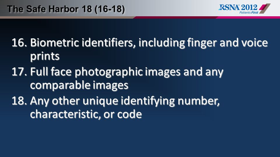 The Safe Harbor 18 (16-18) 16.Biometric identifiers, including finger and voice prints 17.Full face photographic images and any comparable images 18.Any other unique identifying number, characteristic, or code