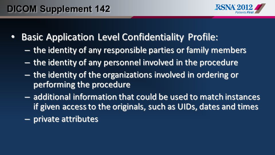 DICOM Supplement 142 Basic Application Level Confidentiality Profile: Basic Application Level Confidentiality Profile: – the identity of any responsible parties or family members – the identity of any personnel involved in the procedure – the identity of the organizations involved in ordering or performing the procedure – additional information that could be used to match instances if given access to the originals, such as UIDs, dates and times – private attributes