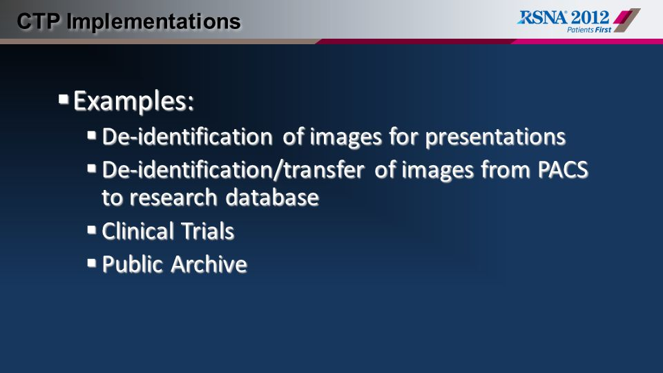 CTP Implementations  Examples:  De-identification of images for presentations  De-identification/transfer of images from PACS to research database  Clinical Trials  Public Archive