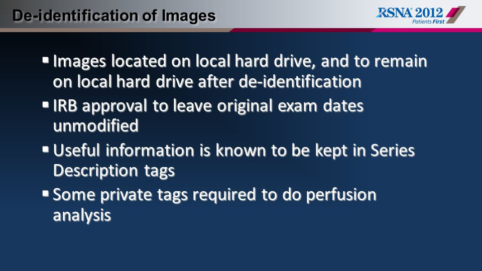 De-identification of Images  Images located on local hard drive, and to remain on local hard drive after de-identification  IRB approval to leave original exam dates unmodified  Useful information is known to be kept in Series Description tags  Some private tags required to do perfusion analysis