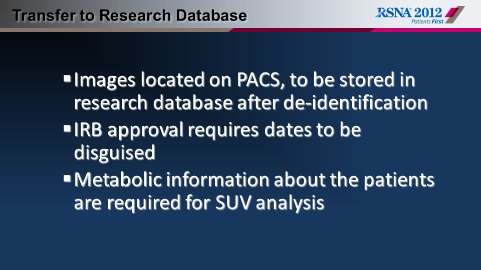 Transfer to Research Database  Images located on PACS, to be stored in research database after de-identification  IRB approval requires dates to be