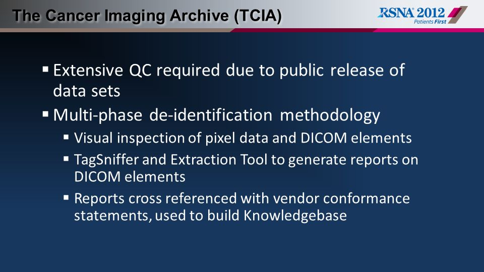 The Cancer Imaging Archive (TCIA)  Extensive QC required due to public release of data sets  Multi-phase de-identification methodology  Visual inspection of pixel data and DICOM elements  TagSniffer and Extraction Tool to generate reports on DICOM elements  Reports cross referenced with vendor conformance statements, used to build Knowledgebase