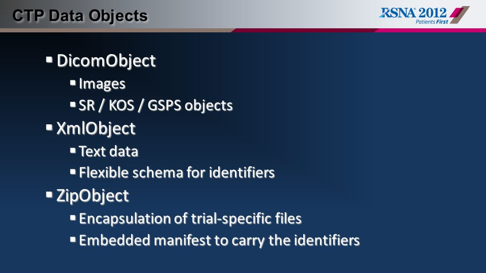 CTP Data Objects  DicomObject  Images  SR / KOS / GSPS objects  XmlObject  Text data  Flexible schema for identifiers  ZipObject  Encapsulatio