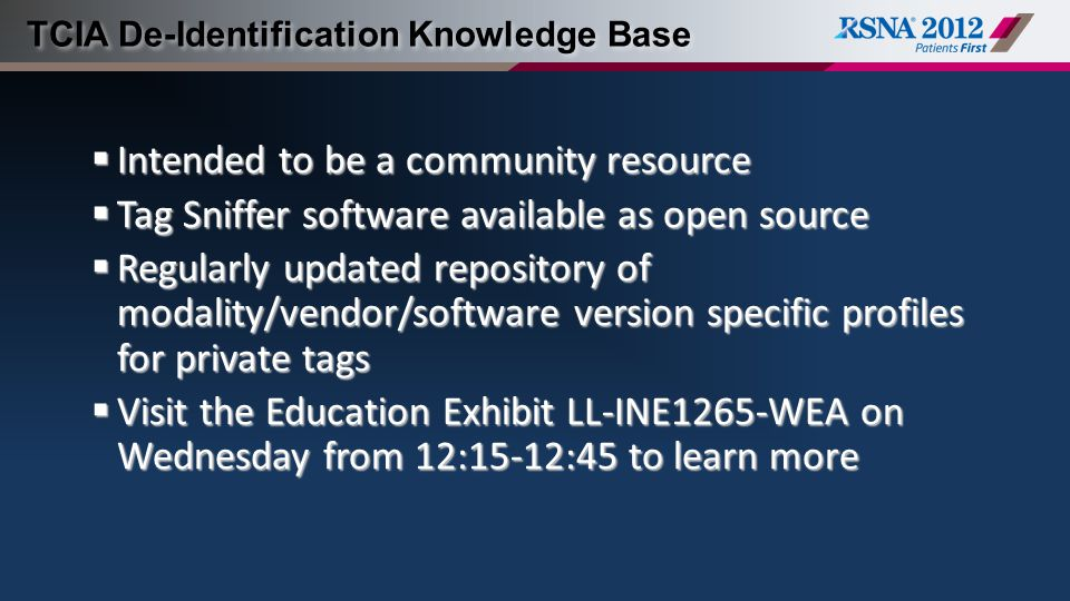 TCIA De-Identification Knowledge Base  Intended to be a community resource  Tag Sniffer software available as open source  Regularly updated repository of modality/vendor/software version specific profiles for private tags  Visit the Education Exhibit LL-INE1265-WEA on Wednesday from 12:15-12:45 to learn more