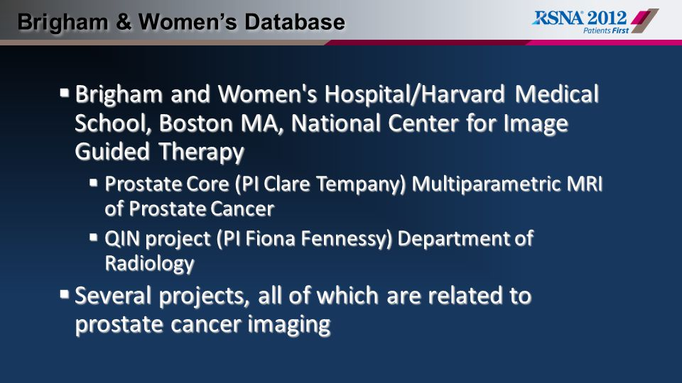 Brigham & Women's Database  Brigham and Women s Hospital/Harvard Medical School, Boston MA, National Center for Image Guided Therapy  Prostate Core (PI Clare Tempany) Multiparametric MRI of Prostate Cancer  QIN project (PI Fiona Fennessy) Department of Radiology  Several projects, all of which are related to prostate cancer imaging