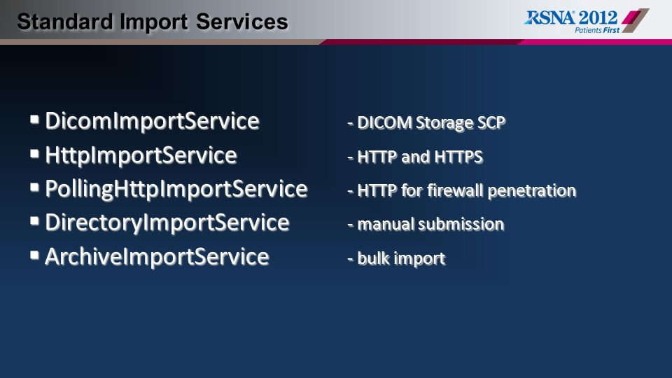 Standard Import Services  DicomImportService - DICOM Storage SCP  HttpImportService - HTTP and HTTPS  PollingHttpImportService - HTTP for firewall penetration  DirectoryImportService - manual submission  ArchiveImportService - bulk import