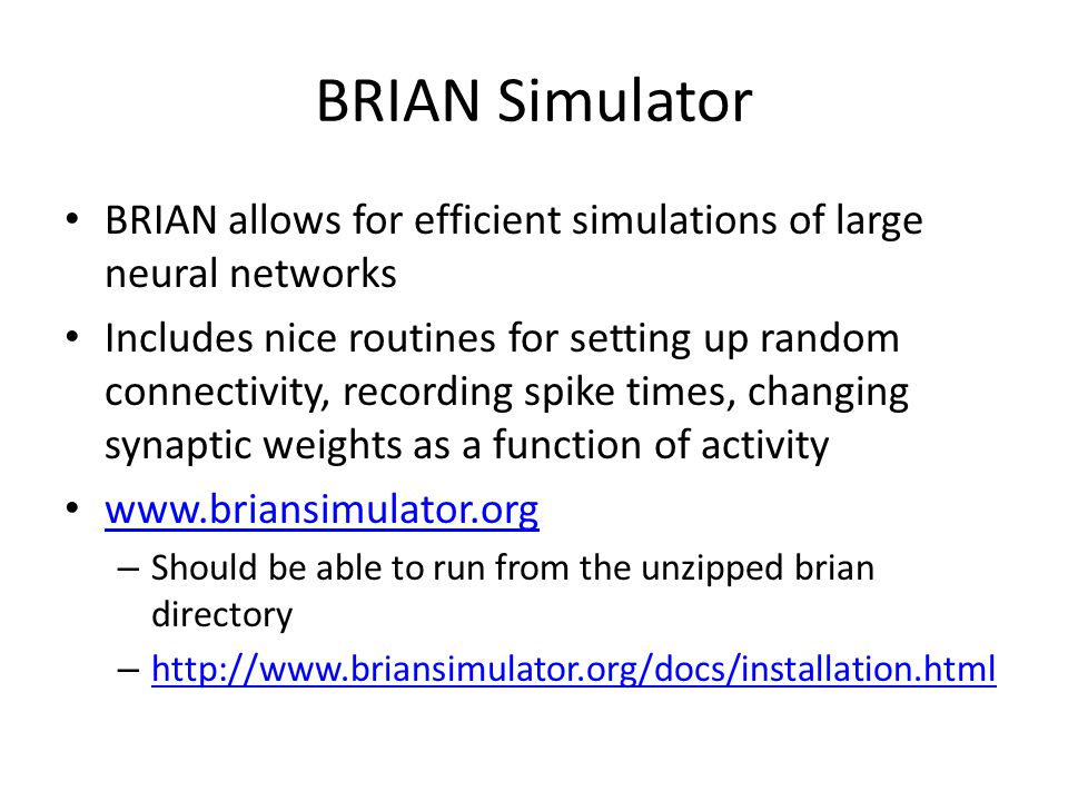 BRIAN Simulator BRIAN allows for efficient simulations of large neural networks Includes nice routines for setting up random connectivity, recording spike times, changing synaptic weights as a function of activity www.briansimulator.org – Should be able to run from the unzipped brian directory – http://www.briansimulator.org/docs/installation.html http://www.briansimulator.org/docs/installation.html
