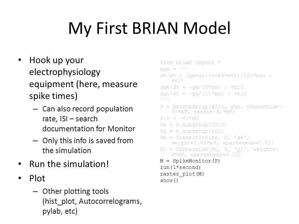My First BRIAN Model Hook up your electrophysiology equipment (here, measure spike times) – Can also record population rate, ISI – search documentation for Monitor – Only this info is saved from the simulation Run the simulation.