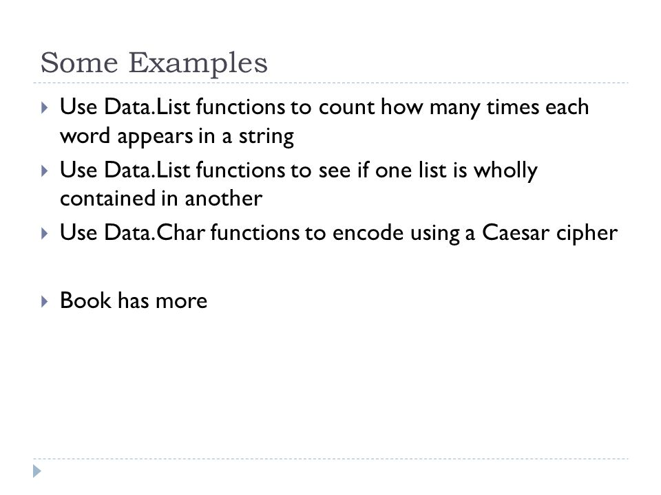 Some Examples  Use Data.List functions to count how many times each word appears in a string  Use Data.List functions to see if one list is wholly contained in another  Use Data.Char functions to encode using a Caesar cipher  Book has more