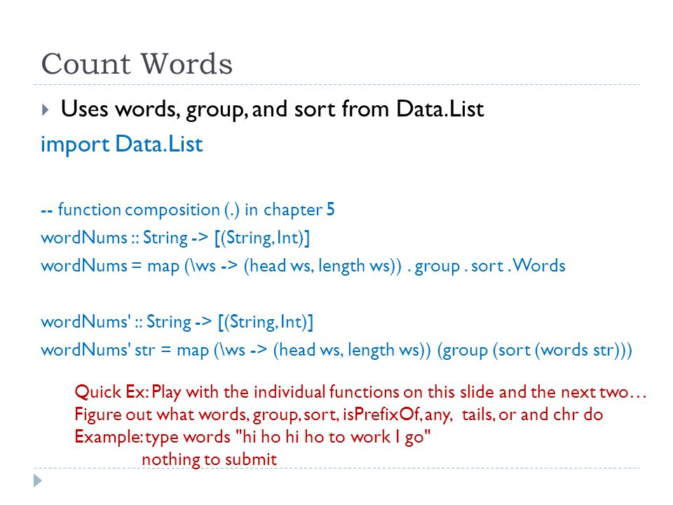 Count Words  Uses words, group, and sort from Data.List import Data.List -- function composition (.) in chapter 5 wordNums :: String -> [(String, Int)] wordNums = map (\ws -> (head ws, length ws)).