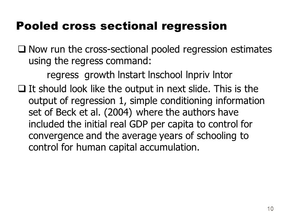 Pooled cross sectional regression  Now run the cross-sectional pooled regression estimates using the regress command: regress growth lnstart lnschool lnpriv lntor  It should look like the output in next slide.