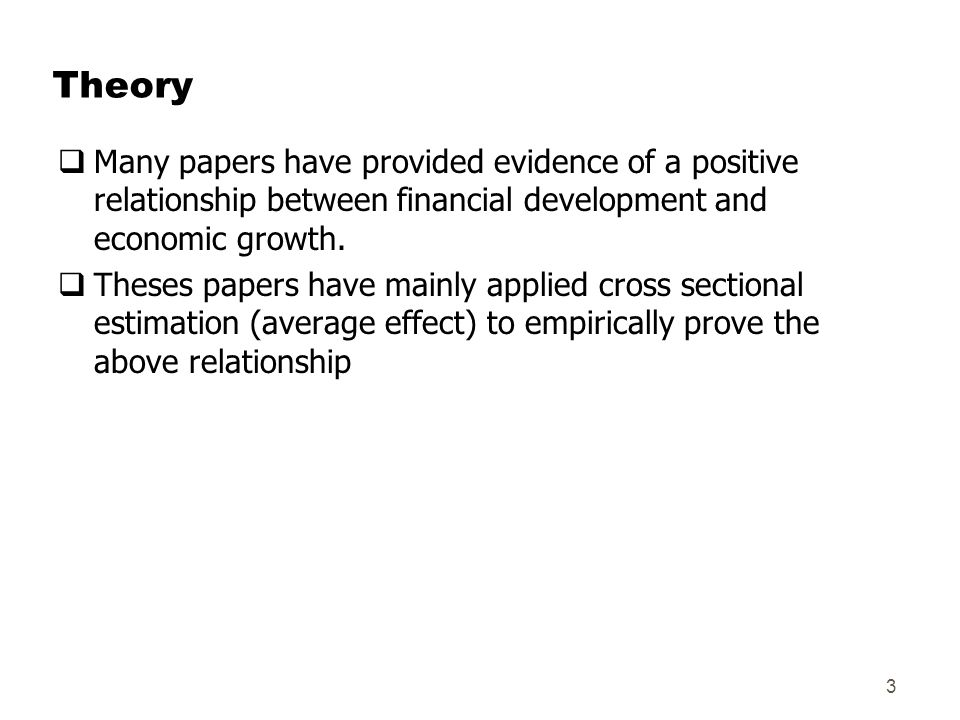 Theory  Many papers have provided evidence of a positive relationship between financial development and economic growth.