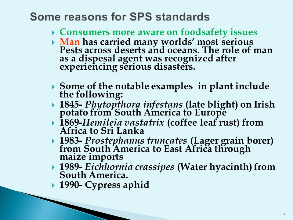 6 Some reasons for SPS standards  Consumers more aware on foodsafety issues  Man has carried many worlds' most serious Pests across deserts and ocea