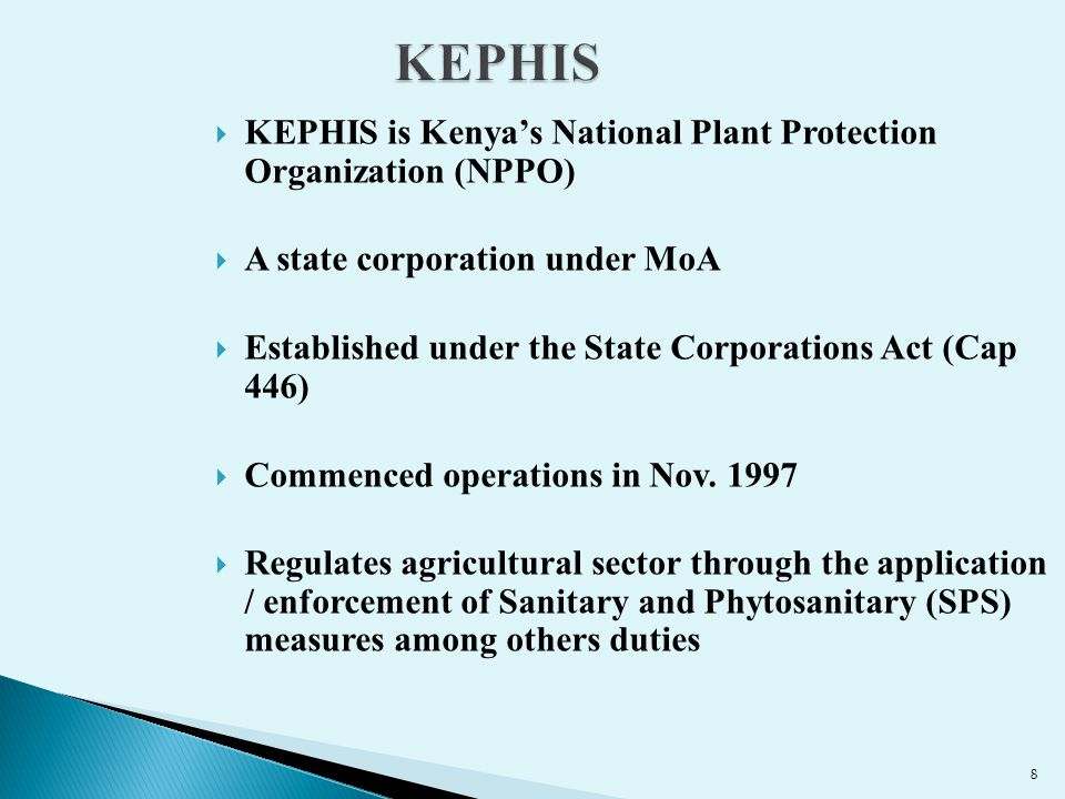 Plant Variety ProtectionSeed Certification Phytosanitary Services/quarantineQuality Assurance – Ag Inputs Regulation on GMOs/ biologicals ACL – Soil, Tissues, Water, MRLs Certification of produce Inspection & Grading The Mandate of KEPHIS Sustaining and Safeguarding Agriculture, Food, Environment and Trade