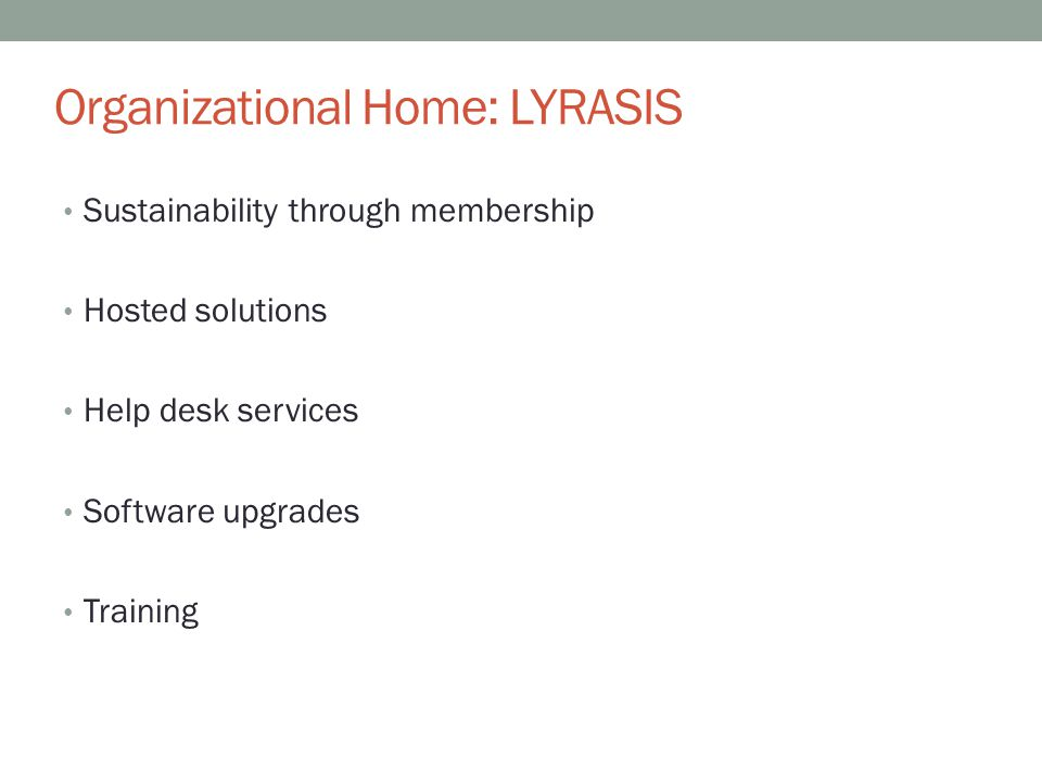 Organizational Home: LYRASIS Sustainability through membership Hosted solutions Help desk services Software upgrades Training