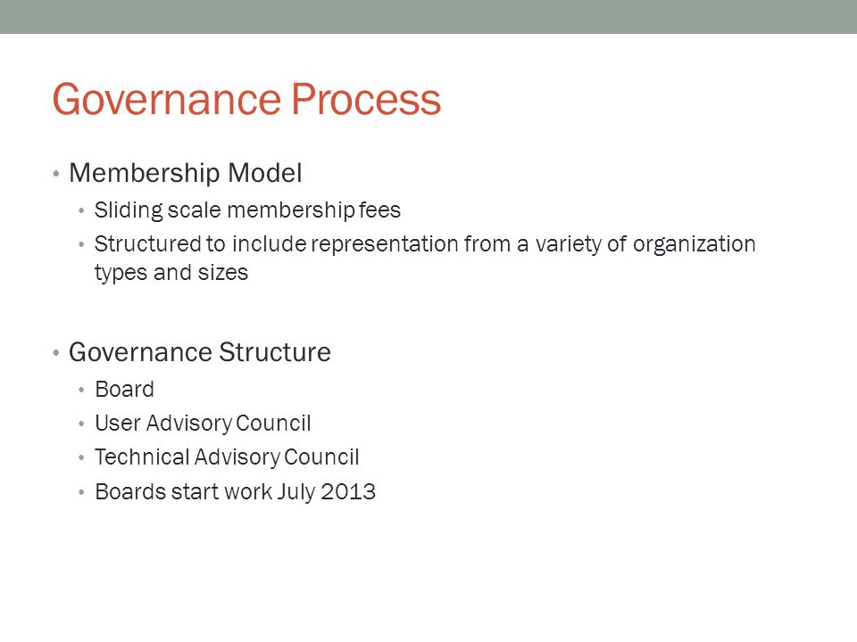 Governance Process Membership Model Sliding scale membership fees Structured to include representation from a variety of organization types and sizes Governance Structure Board User Advisory Council Technical Advisory Council Boards start work July 2013