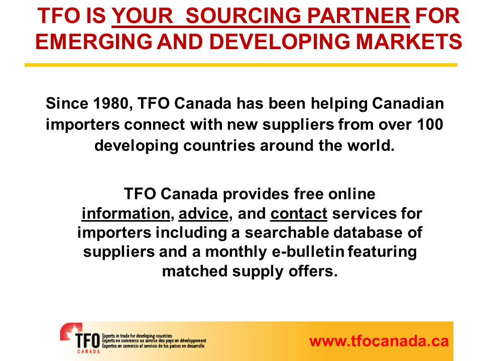 www.tfocanada.ca Free online services for importers (register with us at www.tfocanada.ca)www.tfocanada.ca INFORMATION: Receive TFO's Monthly ImportInfo e-newsletter with links to new export offers relevant to your specific needs as well as other useful trade news, events and information.