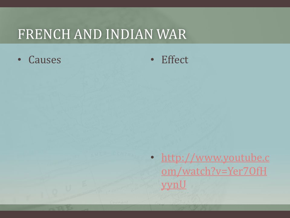 FRENCH AND INDIAN WARFRENCH AND INDIAN WAR Causes Effect http://www.youtube.c om/watch?v=Yer7OfH yynU http://www.youtube.c om/watch?v=Yer7OfH yynU