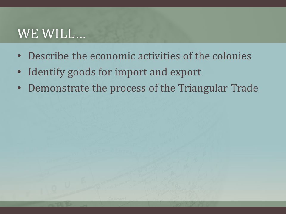 WE WILL…WE WILL… Describe the economic activities of the colonies Identify goods for import and export Demonstrate the process of the Triangular Trade