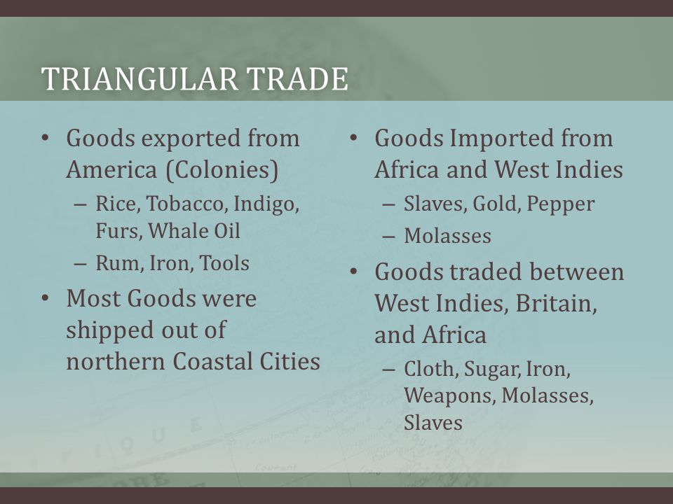 TRIANGULAR TRADETRIANGULAR TRADE Goods exported from America (Colonies) – Rice, Tobacco, Indigo, Furs, Whale Oil – Rum, Iron, Tools Most Goods were shipped out of northern Coastal Cities Goods Imported from Africa and West Indies – Slaves, Gold, Pepper – Molasses Goods traded between West Indies, Britain, and Africa – Cloth, Sugar, Iron, Weapons, Molasses, Slaves