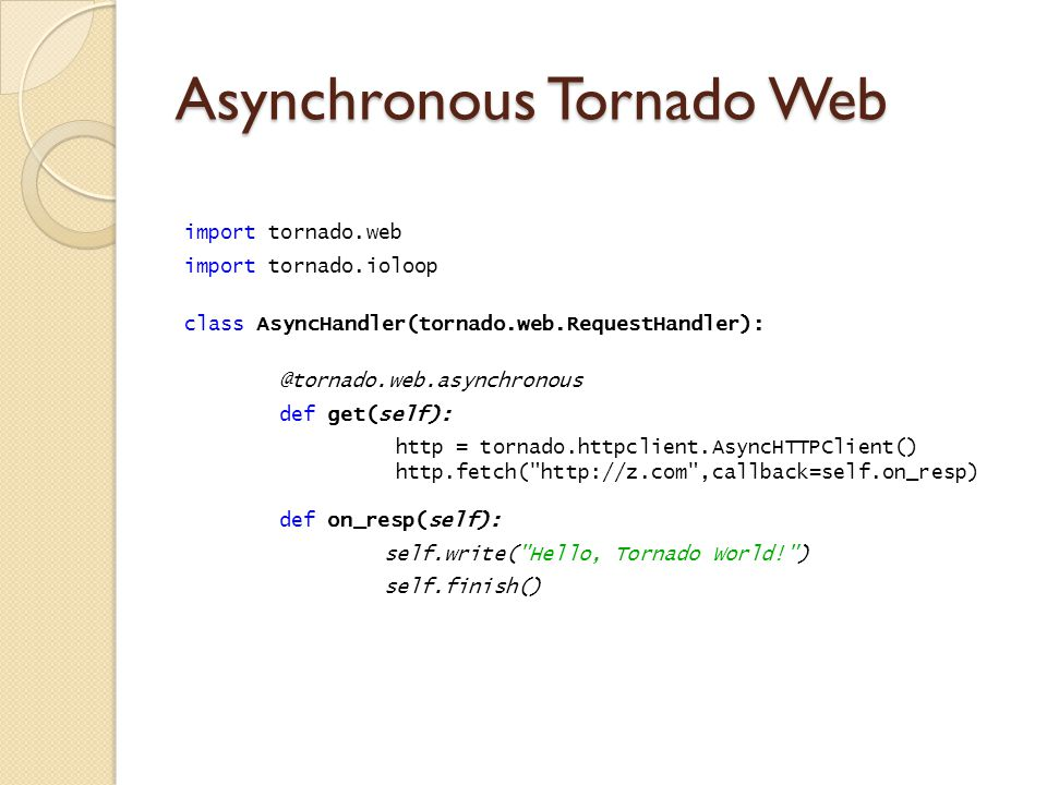 Asynchronous Tornado Web import tornado.web import tornado.ioloop class AsyncHandler(tornado.web.RequestHandler): @tornado.web.asynchronous def get(self): http = tornado.httpclient.AsyncHTTPClient() http.fetch( http://z.com ,callback=self.on_resp) def on_resp(self): self.write( Hello, Tornado World! ) self.finish()
