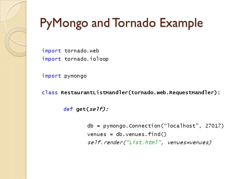 PyMongo and Tornado Example import tornado.web import tornado.ioloop import pymongo class RestaurantListHandler(tornado.web.RequestHandler): def get(self): db = pymongo.Connection( localhost , 27017) venues = db.venues.find() self.render( List.html , venues=venues)