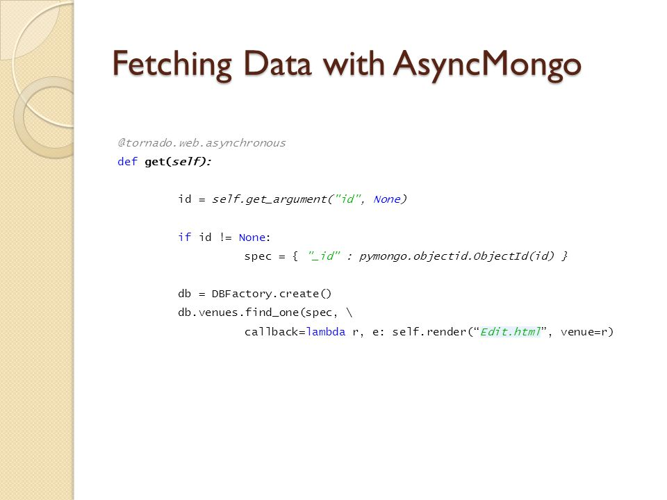 Fetching Data with AsyncMongo @tornado.web.asynchronous def get(self): id = self.get_argument( id , None) if id != None: spec = { _id : pymongo.objectid.ObjectId(id) } db = DBFactory.create() db.venues.find_one(spec, \ callback=lambda r, e: self.render( Edit.html , venue=r)