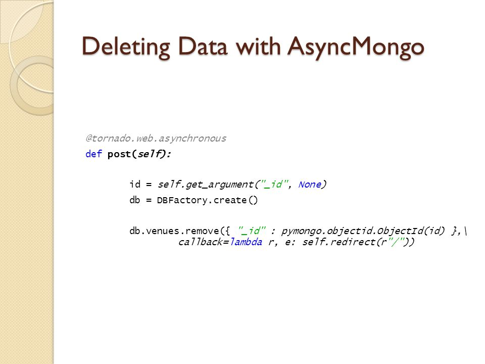 Deleting Data with AsyncMongo @tornado.web.asynchronous def post(self): id = self.get_argument( _id , None) db = DBFactory.create() db.venues.remove({ _id : pymongo.objectid.ObjectId(id) },\ callback=lambda r, e: self.redirect(r / ))