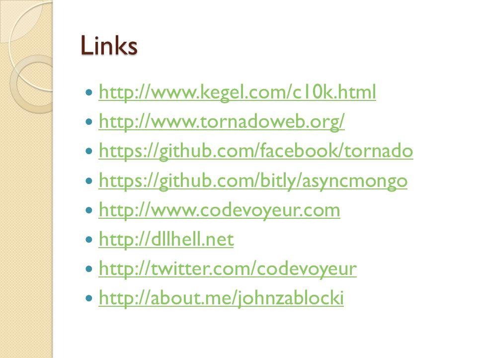 Links http://www.kegel.com/c10k.html http://www.tornadoweb.org/ https://github.com/facebook/tornado https://github.com/bitly/asyncmongo http://www.codevoyeur.com http://dllhell.net http://twitter.com/codevoyeur http://about.me/johnzablocki