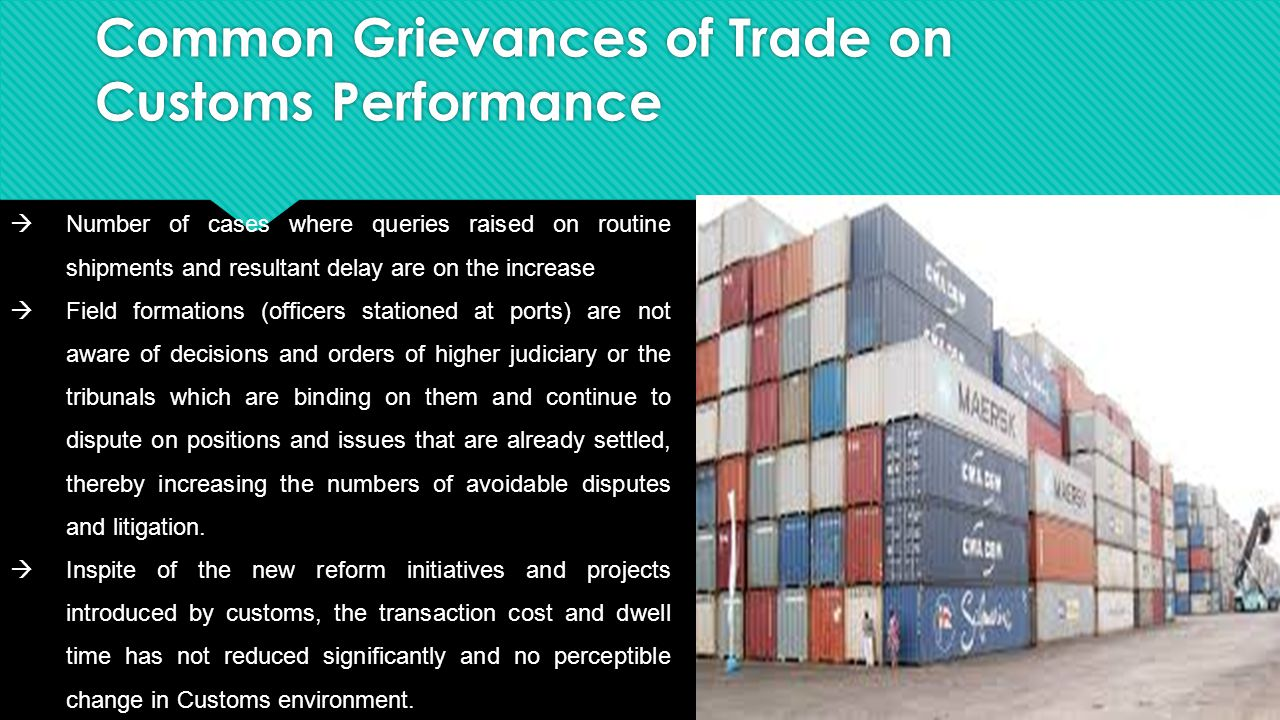 Common Grievances of Trade on Customs Performance  Number of cases where queries raised on routine shipments and resultant delay are on the increase  Field formations (officers stationed at ports) are not aware of decisions and orders of higher judiciary or the tribunals which are binding on them and continue to dispute on positions and issues that are already settled, thereby increasing the numbers of avoidable disputes and litigation.