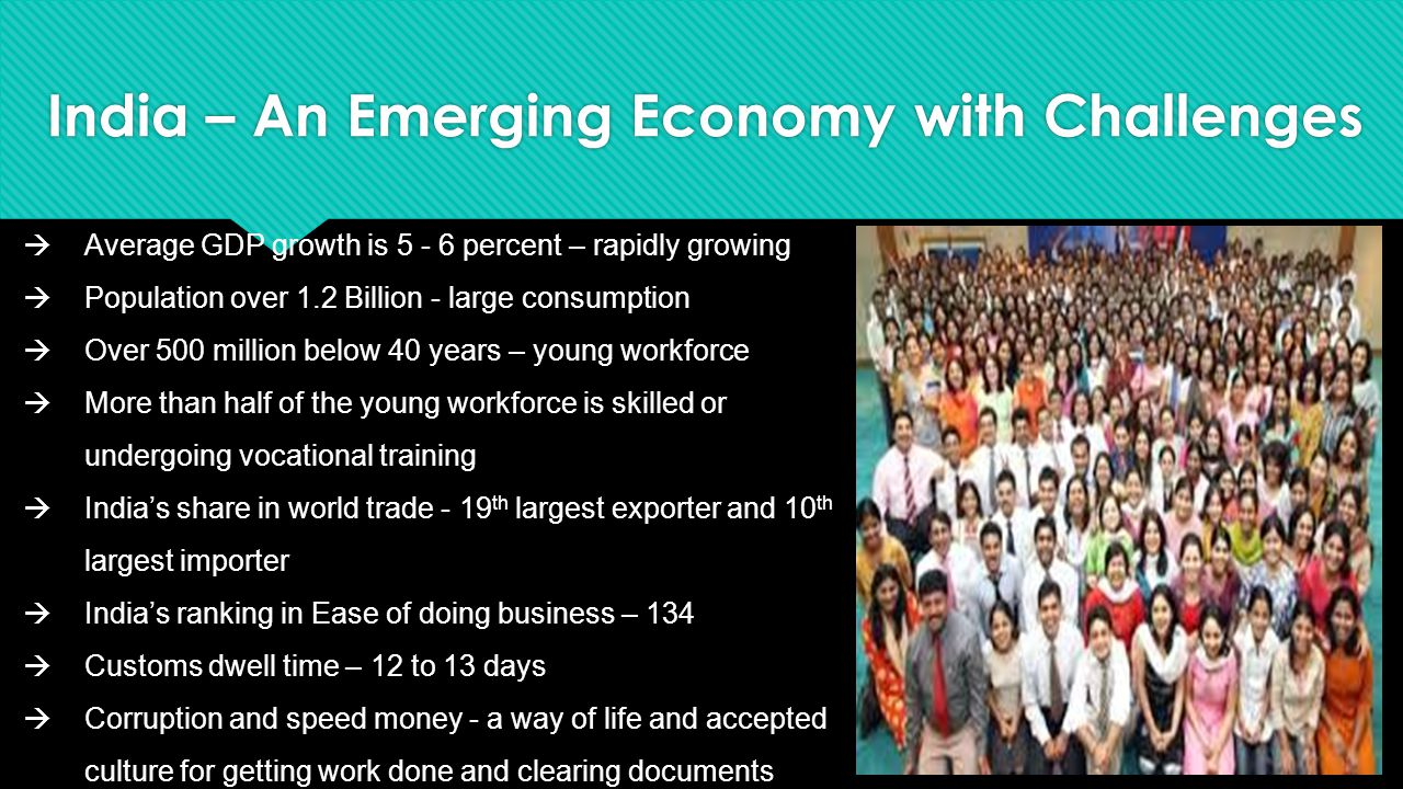 India – An Emerging Economy with Challenges  Average GDP growth is 5 - 6 percent – rapidly growing  Population over 1.2 Billion - large consumption  Over 500 million below 40 years – young workforce  More than half of the young workforce is skilled or undergoing vocational training  India's share in world trade - 19 th largest exporter and 10 th largest importer  India's ranking in Ease of doing business – 134  Customs dwell time – 12 to 13 days  Corruption and speed money - a way of life and accepted culture for getting work done and clearing documents