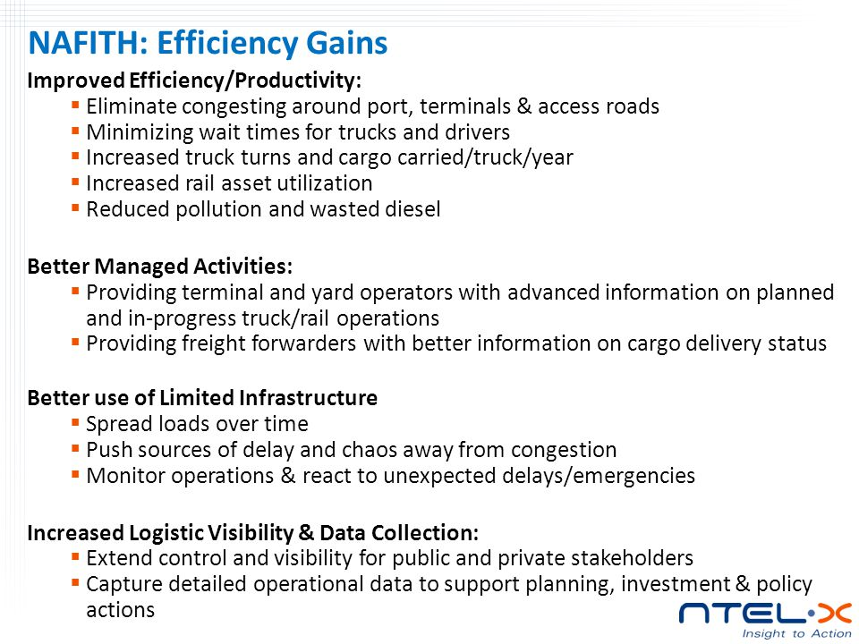NAFITH: Efficiency Gains Improved Efficiency/Productivity:  Eliminate congesting around port, terminals & access roads  Minimizing wait times for trucks and drivers  Increased truck turns and cargo carried/truck/year  Increased rail asset utilization  Reduced pollution and wasted diesel Better Managed Activities:  Providing terminal and yard operators with advanced information on planned and in-progress truck/rail operations  Providing freight forwarders with better information on cargo delivery status Better use of Limited Infrastructure  Spread loads over time  Push sources of delay and chaos away from congestion  Monitor operations & react to unexpected delays/emergencies Increased Logistic Visibility & Data Collection:  Extend control and visibility for public and private stakeholders  Capture detailed operational data to support planning, investment & policy actions