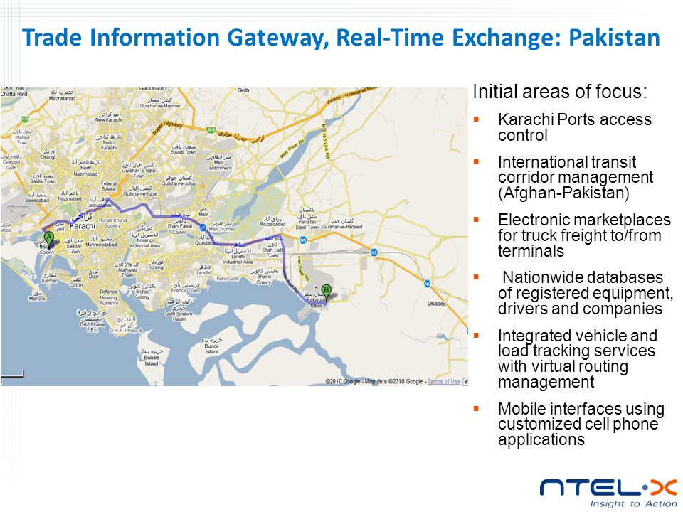 Trade Information Gateway, Real-Time Exchange: Pakistan Initial areas of focus:  Karachi Ports access control  International transit corridor management (Afghan-Pakistan)  Electronic marketplaces for truck freight to/from terminals  Nationwide databases of registered equipment, drivers and companies  Integrated vehicle and load tracking services with virtual routing management  Mobile interfaces using customized cell phone applications