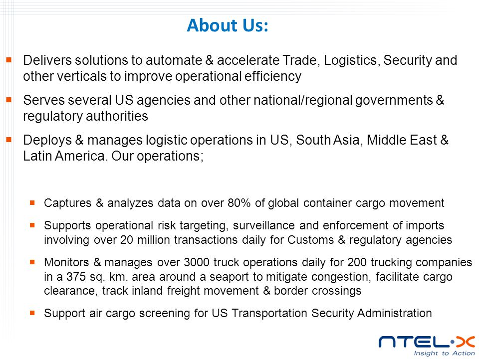  Delivers solutions to automate & accelerate Trade, Logistics, Security and other verticals to improve operational efficiency  Serves several US agencies and other national/regional governments & regulatory authorities  Deploys & manages logistic operations in US, South Asia, Middle East & Latin America.