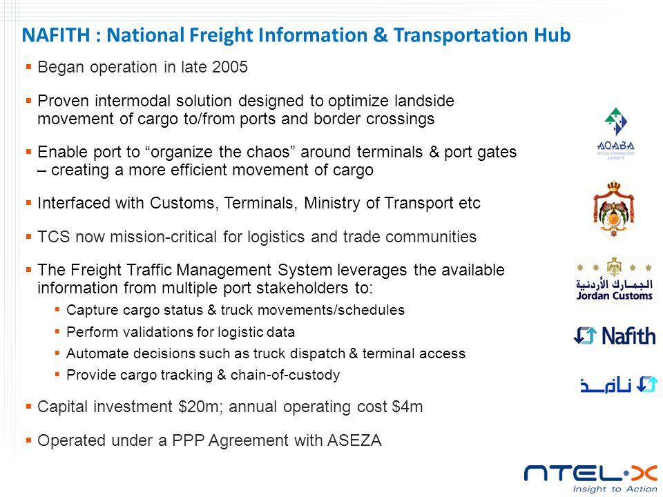 Began operation in late 2005  Proven intermodal solution designed to optimize landside movement of cargo to/from ports and border crossings  Enable port to organize the chaos around terminals & port gates – creating a more efficient movement of cargo  Interfaced with Customs, Terminals, Ministry of Transport etc  TCS now mission-critical for logistics and trade communities  The Freight Traffic Management System leverages the available information from multiple port stakeholders to:  Capture cargo status & truck movements/schedules  Perform validations for logistic data  Automate decisions such as truck dispatch & terminal access  Provide cargo tracking & chain-of-custody  Capital investment $20m; annual operating cost $4m  Operated under a PPP Agreement with ASEZA NAFITH : National Freight Information & Transportation Hub