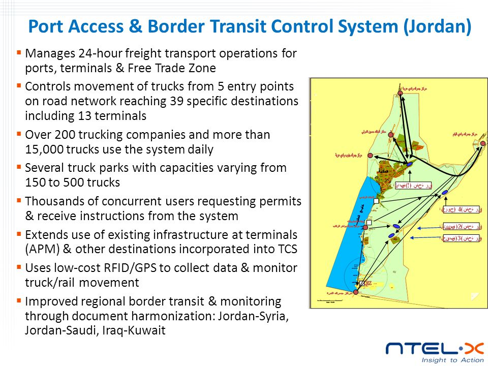  Manages 24-hour freight transport operations for ports, terminals & Free Trade Zone  Controls movement of trucks from 5 entry points on road network reaching 39 specific destinations including 13 terminals  Over 200 trucking companies and more than 15,000 trucks use the system daily  Several truck parks with capacities varying from 150 to 500 trucks  Thousands of concurrent users requesting permits & receive instructions from the system  Extends use of existing infrastructure at terminals (APM) & other destinations incorporated into TCS  Uses low-cost RFID/GPS to collect data & monitor truck/rail movement  Improved regional border transit & monitoring through document harmonization: Jordan-Syria, Jordan-Saudi, Iraq-Kuwait Port Access & Border Transit Control System (Jordan)