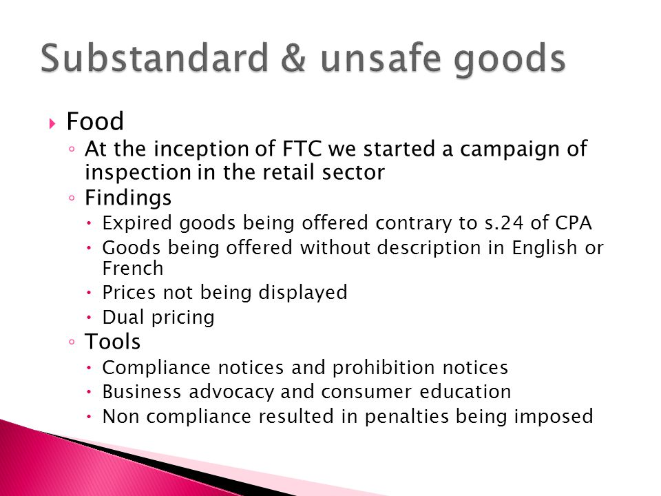  Food ◦ At the inception of FTC we started a campaign of inspection in the retail sector ◦ Findings  Expired goods being offered contrary to s.24 of CPA  Goods being offered without description in English or French  Prices not being displayed  Dual pricing ◦ Tools  Compliance notices and prohibition notices  Business advocacy and consumer education  Non compliance resulted in penalties being imposed