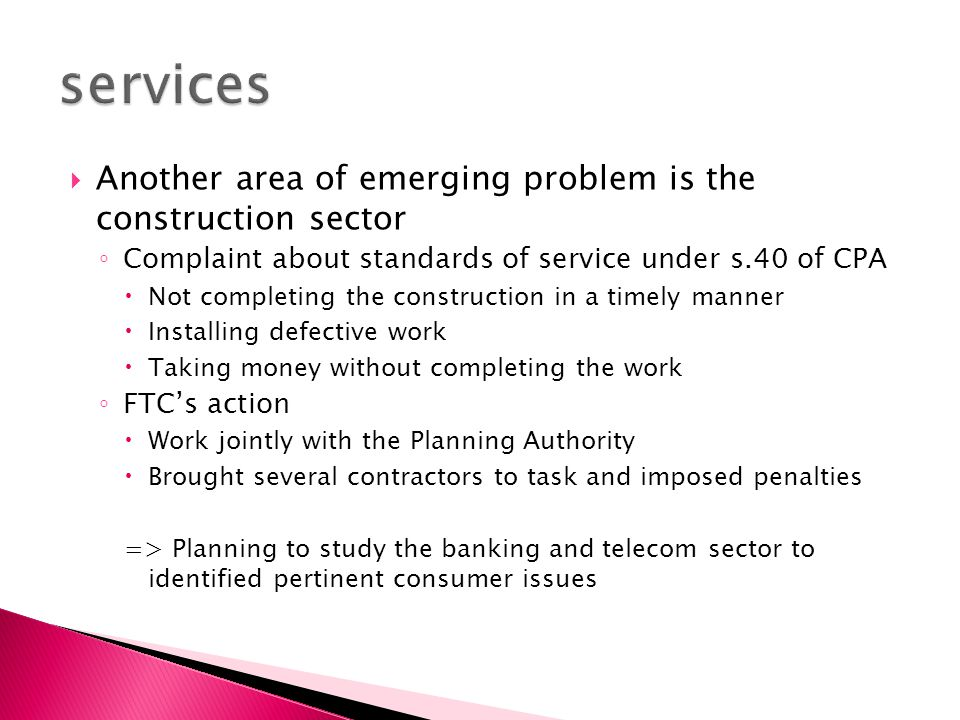  Another area of emerging problem is the construction sector ◦ Complaint about standards of service under s.40 of CPA  Not completing the construction in a timely manner  Installing defective work  Taking money without completing the work ◦ FTC's action  Work jointly with the Planning Authority  Brought several contractors to task and imposed penalties => Planning to study the banking and telecom sector to identified pertinent consumer issues