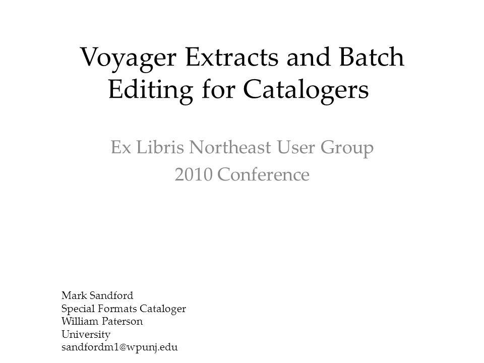 Voyager Extracts and Batch Editing for Catalogers Ex Libris Northeast User Group 2010 Conference Mark Sandford Special Formats Cataloger William Paterson University sandfordm1@wpunj.edu