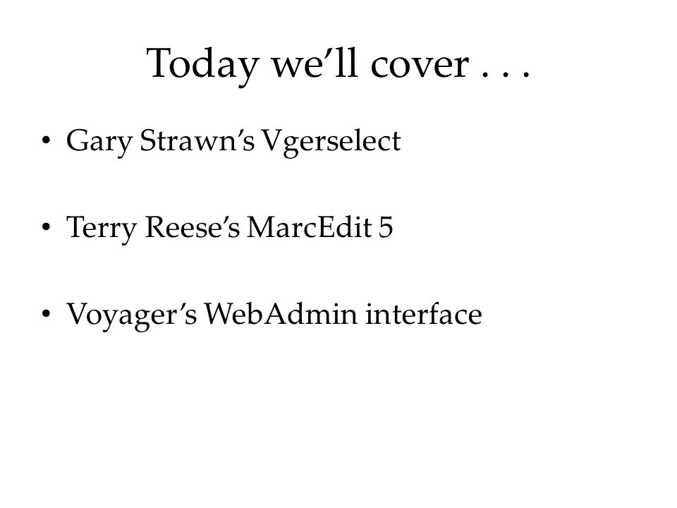 Today we'll cover... Gary Strawn's Vgerselect Terry Reese's MarcEdit 5 Voyager's WebAdmin interface