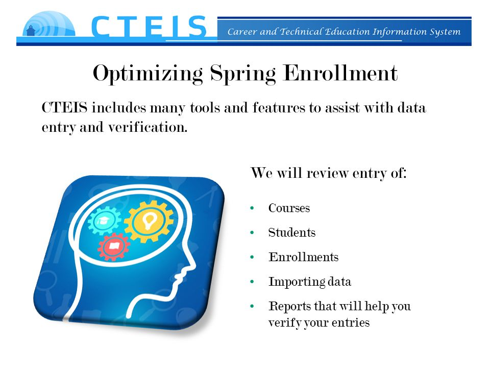 Optimizing Spring Enrollment We will review entry of: Courses Students Enrollments Importing data Reports that will help you verify your entries CTEIS includes many tools and features to assist with data entry and verification.